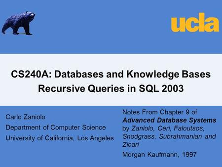CS240A: Databases and Knowledge Bases Recursive Queries in SQL 2003 Carlo Zaniolo Department of Computer Science University of California, Los Angeles.