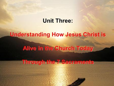 Unit Three: Understanding How Jesus Christ is Alive in the Church Today Through the 7 Sacraments.
