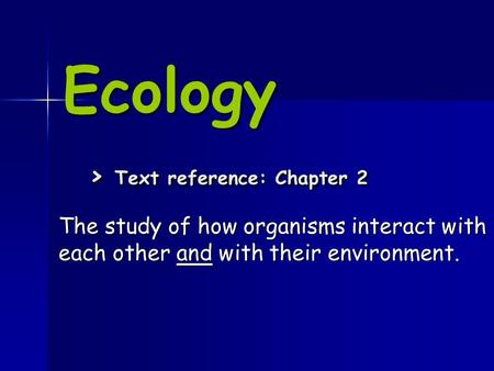 Ecology > Text reference: Chapter 2 The study of how organisms interact with each other and with their environment.