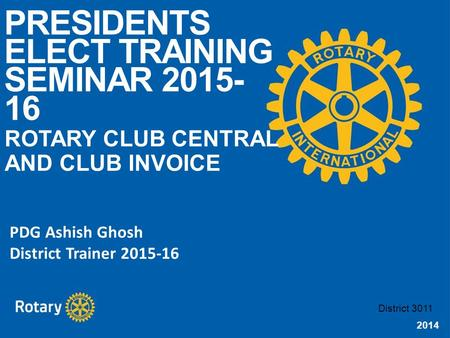 2014 PRESIDENTS ELECT TRAINING SEMINAR 2015- 16 ROTARY CLUB CENTRAL AND CLUB INVOICE District 3011 PDG Ashish Ghosh District Trainer 2015-16.