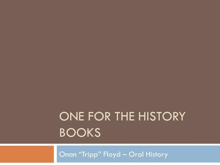 "ONE FOR THE HISTORY BOOKS Onan ""Tripp"" Floyd – Oral History."