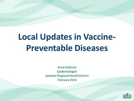 Local Updates in Vaccine- Preventable Diseases Anna Halloran Epidemiologist Spokane Regional Health District February 2016.