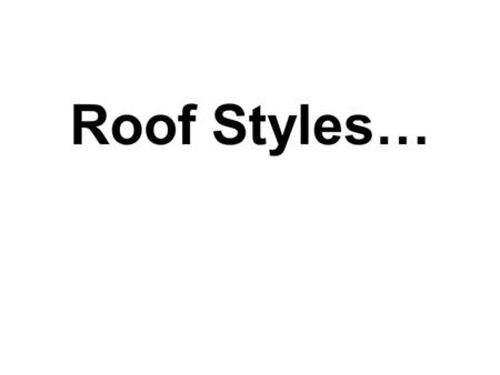 Roof Styles…. Name That Roof Style… *Roofs with sloping ends and sides. Used on various housing styles. Type of roof where all sides slope downwards to.