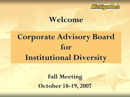 Corporate Advisory Board for Institutional Diversity Welcome Fall Meeting October 18-19, 2007.