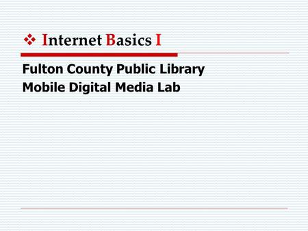  Internet Basics I Fulton County Public Library Mobile Digital Media Lab.