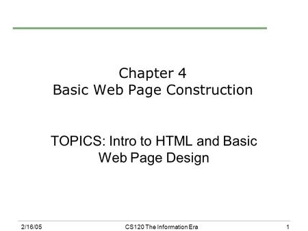 1 2/16/05CS120 The Information Era Chapter 4 Basic Web Page Construction TOPICS: Intro to HTML and Basic Web Page Design.