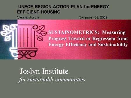 Joslyn Institute for sustainable communities UNECE REGION ACTION PLAN for ENERGY EFFICIENT HOUSING Vienna, Austria November 23, 2009 SUSTAINOMETRICS: Measuring.