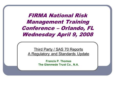 FIRMA National Risk Management Training Conference – Orlando, FL Wednesday April 9, 2008 Third Party / SAS 70 Reports A Regulatory and Standards Update.