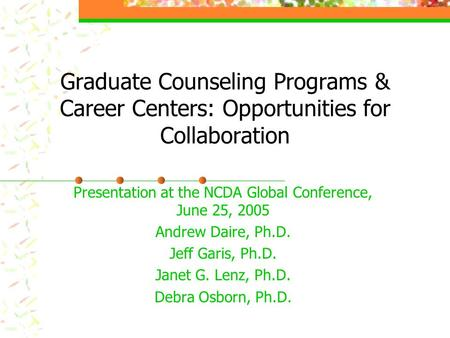 Graduate Counseling Programs & Career Centers: Opportunities for Collaboration Presentation at the NCDA Global Conference, June 25, 2005 Andrew Daire,