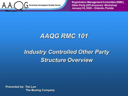Registration Management Committee (RMC) Other Party (OP) Assessor Workshop January 16, 2009 – Orlando, Florida AAQG RMC 101 Industry Controlled Other Party.