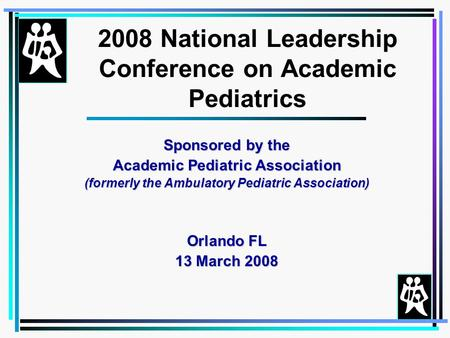 Sponsored by the Academic Pediatric Association (formerly the Ambulatory Pediatric Association) Orlando FL 13 March 2008 2008 National Leadership Conference.