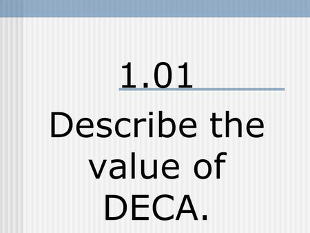 1.01 Describe the value of DECA.. What is DECA? A student organization that: Encourages civic responsibility. Maintains a series of competitive events.