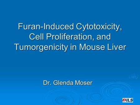 Furan-Induced Cytotoxicity, Cell Proliferation, and Tumorgenicity in Mouse Liver Dr. Glenda Moser.