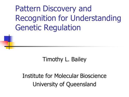 Pattern Discovery and Recognition for Understanding Genetic Regulation Timothy L. Bailey Institute for Molecular Bioscience University of Queensland.