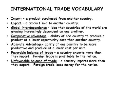 INTERNATIONAL TRADE VOCABULARY Import – a product purchased from another country. Export – a product sold to another country. Global interdependence –