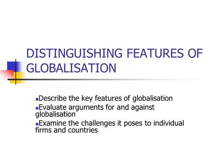 DISTINGUISHING FEATURES OF GLOBALISATION Describe the key features of globalisation Evaluate arguments for and against globalisation Examine the challenges.