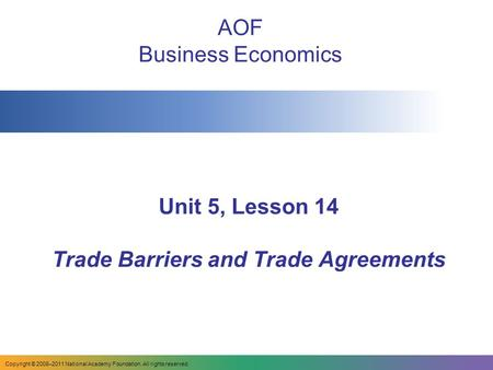 Unit 5, Lesson 14 Trade Barriers and Trade Agreements AOF Business Economics Copyright © 2008–2011 National Academy Foundation. All rights reserved.