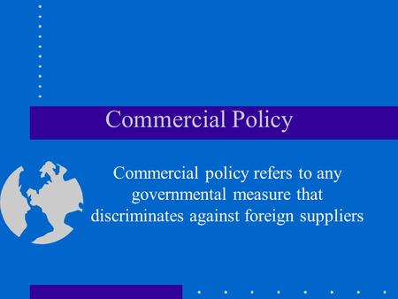 Commercial Policy Commercial policy refers to any governmental measure that discriminates against foreign suppliers.