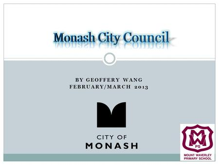 BY GEOFFERY WANG FEBRUARY/MARCH 2013. Contents About the City of Monash The wards & main roads of Monash History of the City of Monash Residents & education.