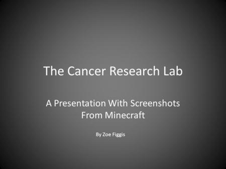 The Cancer Research Lab A Presentation With Screenshots From Minecraft By Zoe Figgis.