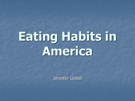 Eating Habits in America Jennifer Leibel. Facts and Predictions Our generation will be the first in US history to die at younger ages than our parents.
