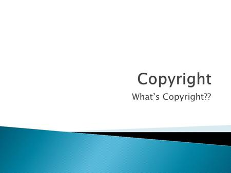 What's Copyright??.  Copyright is the legal right of creative artists or publishers to control the use and reproduction of their original works.  Copyright.