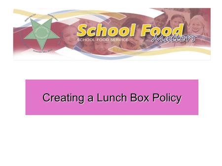 Creating a Lunch Box Policy. Introduction Consulting children, parents and staff Information for parents A reward system How would a policy be administered.