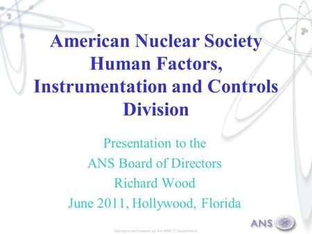 American Nuclear Society Human Factors, Instrumentation and Controls Division Presentation to the ANS Board of Directors Richard Wood June 2011, Hollywood,