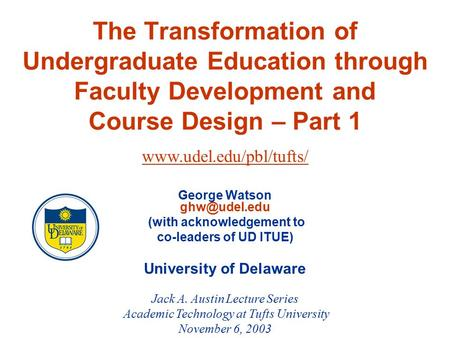 The Transformation of Undergraduate Education through Faculty Development and Course Design – Part 1 George Watson (with acknowledgement to.