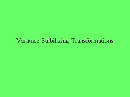 Variance Stabilizing Transformations. Variance is Related to Mean Usual Assumption in ANOVA and Regression is that the variance of each observation is.