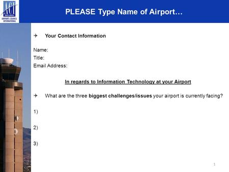 1 PLEASE Type Name of Airport…  Your Contact Information Name: Title: Email Address: In regards to Information Technology at your Airport  What are the.