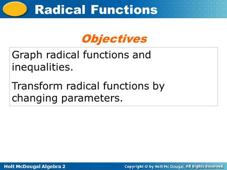 Holt McDougal Algebra 2 Radical Functions Graph radical functions and inequalities. Transform radical functions by changing parameters. Objectives.