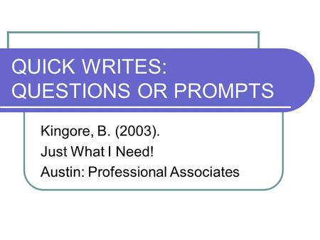 QUICK WRITES: QUESTIONS OR PROMPTS Kingore, B. (2003). Just What I Need! Austin: Professional Associates.