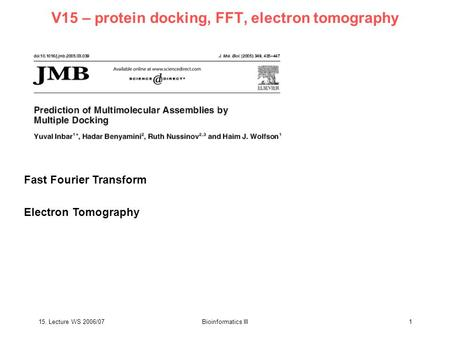 15. Lecture WS 2006/07Bioinformatics III1 V15 – protein docking, FFT, electron tomography Fast Fourier Transform Electron Tomography.