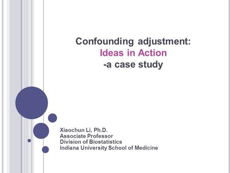 Confounding adjustment: Ideas in Action -a case study Xiaochun Li, Ph.D. Associate Professor Division of Biostatistics Indiana University School of Medicine.