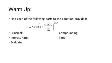 Warm Up: Find each of the following parts to the equation provided: Principal:Compounding: Interest Rate:Time: Evaluate: