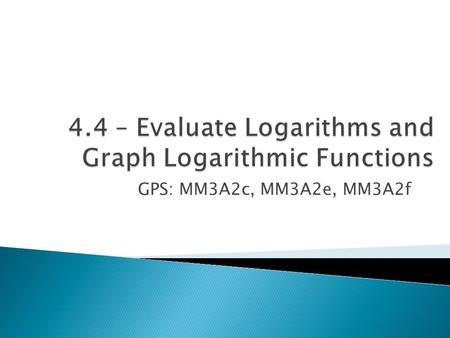 GPS: MM3A2c, MM3A2e, MM3A2f.  MM3A2c – Define logarithmic functions as inverses of exponential functions.  MM3A2f – Graph functions as transformations.