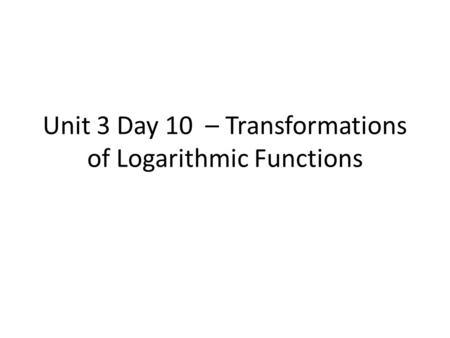 Unit 3 Day 10 – Transformations of Logarithmic Functions.