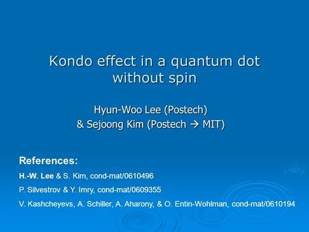 Kondo effect in a quantum dot without spin Hyun-Woo Lee (Postech) & Sejoong Kim (Postech  MIT) References: H.-W. Lee & S. Kim, cond-mat/0610496 P. Silvestrov.