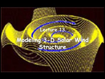 Modeling 3-D Solar Wind Structure Lecture 13. Why is a Heliospheric Model Needed? Space weather forecasts require us to know the solar wind that is interacting.