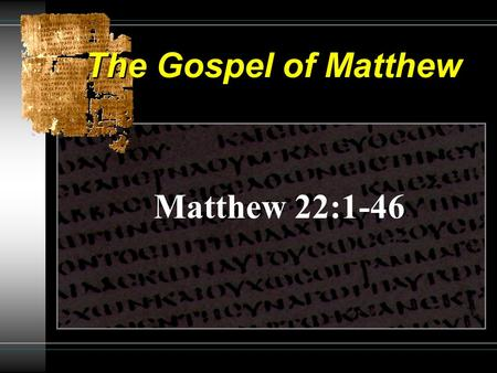 The Gospel of Matthew Matthew 22:1-46. The Gospel of Matthew Parable of Wedding Feast 22:1-14 The First Invited From the Highways One Without a Wedding.