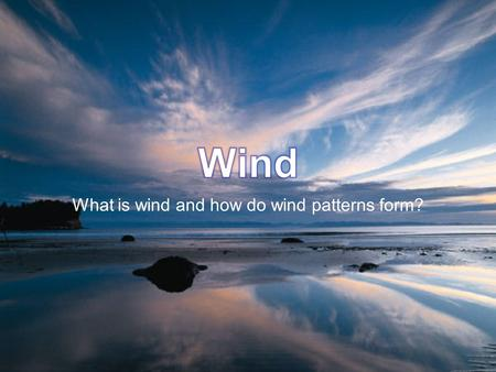 What is wind and how do wind patterns form?. What is wind? Movement of air caused by unequal heating of earth's atmosphere results in movement of air.