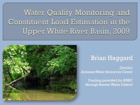 Brian Haggard Director Arkansas Water Resources Center Funding provided by ANRC through Beaver Water District.