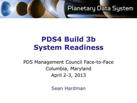 PDS4 Build 3b System Readiness PDS Management Council Face-to-Face Columbia, Maryland April 2-3, 2013 Sean Hardman.