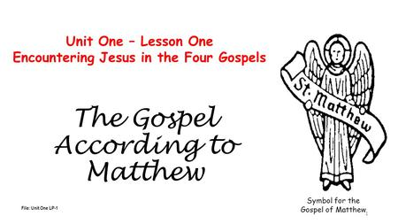 The Gospel According to Matthew File: Unit One LP-1 Unit One – Lesson One Encountering Jesus in the Four Gospels Symbol for the Gospel of Matthew 1.