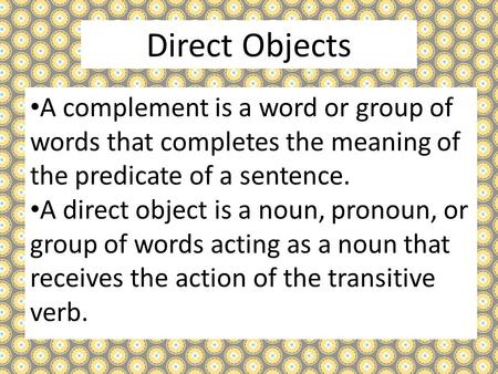 Direct Objects A complement is a word or group of words that completes the meaning of the predicate of a sentence. A direct object is a noun, pronoun,