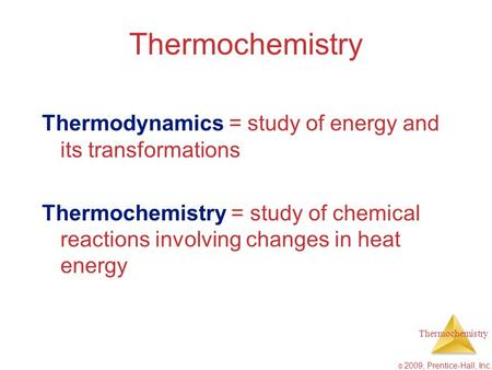 Thermochemistry Thermodynamics = study of energy and its transformations Thermochemistry = study of chemical reactions involving changes in heat energy.