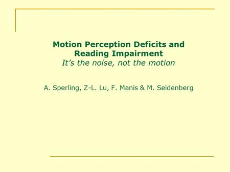 Motion Perception Deficits and Reading Impairment It's the noise, not the motion A. Sperling, Z-L. Lu, F. Manis & M. Seidenberg.