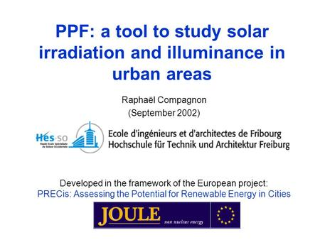 PPF: a tool to study solar irradiation and illuminance in urban areas Raphaël Compagnon (September 2002) Developed in the framework of the European project: