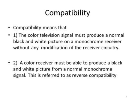 Compatibility Compatibility means that 1) The color television signal must produce a normal black and white picture on a monochrome receiver without any.